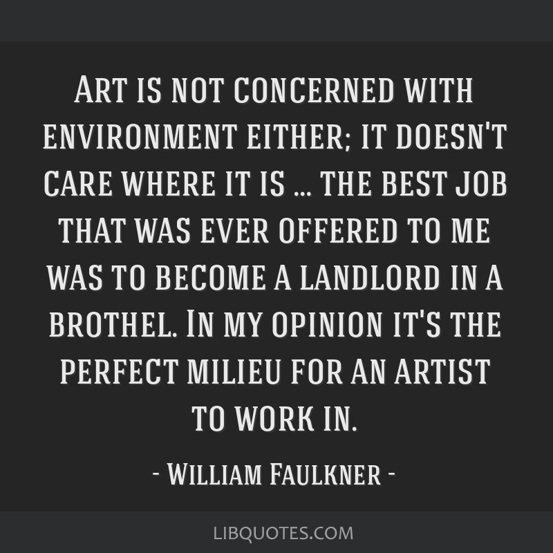 Art is not concerned with environment either; it doesn't care where it is … the best job that was ever offered to me was to become a landlord in a...