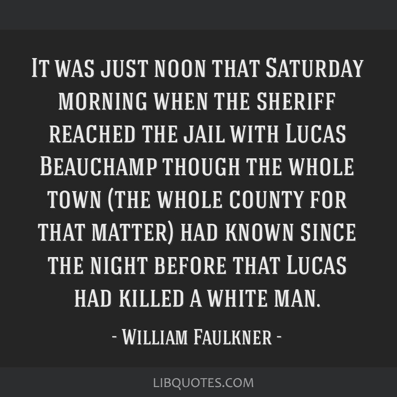 It was just noon that Saturday morning when the sheriff reached the jail with Lucas Beauchamp though the whole town (the whole county for that...
