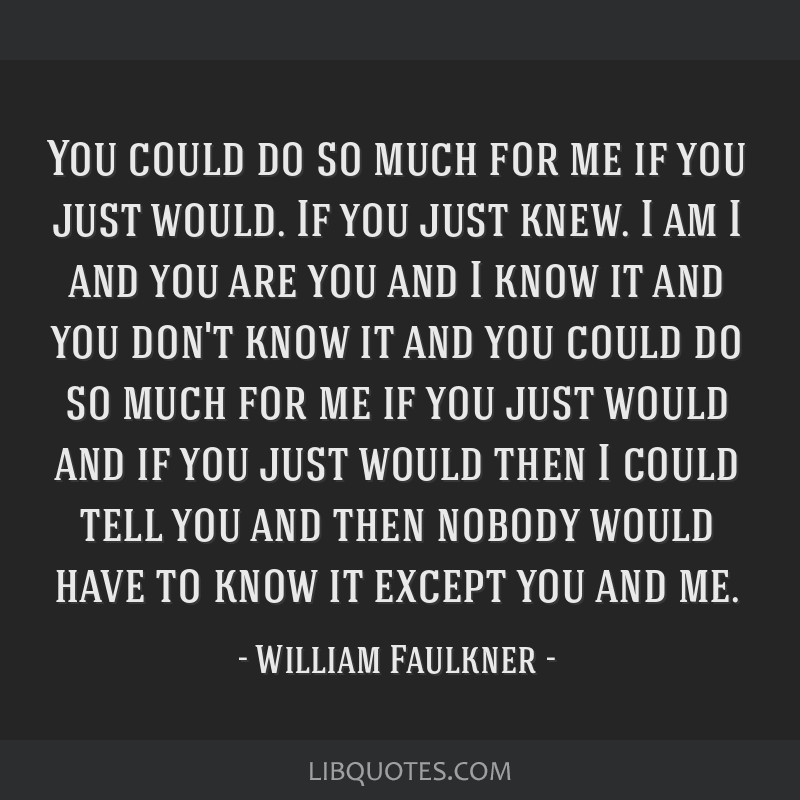 You could do so much for me if you just would. If you just knew. I am I and you are you and I know it and you don't know it and you could do so much...