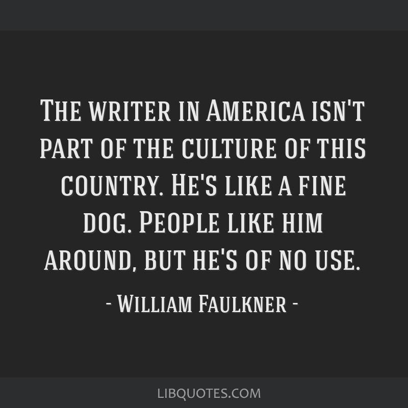 The writer in America isn't part of the culture of this country. He's like a fine dog. People like him around, but he's of no use.