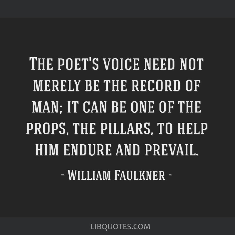The poet's voice need not merely be the record of man; it can be one of the props, the pillars, to help him endure and prevail.