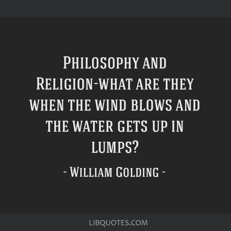Philosophy and Religion-what are they when the wind blows and the water gets up in lumps?