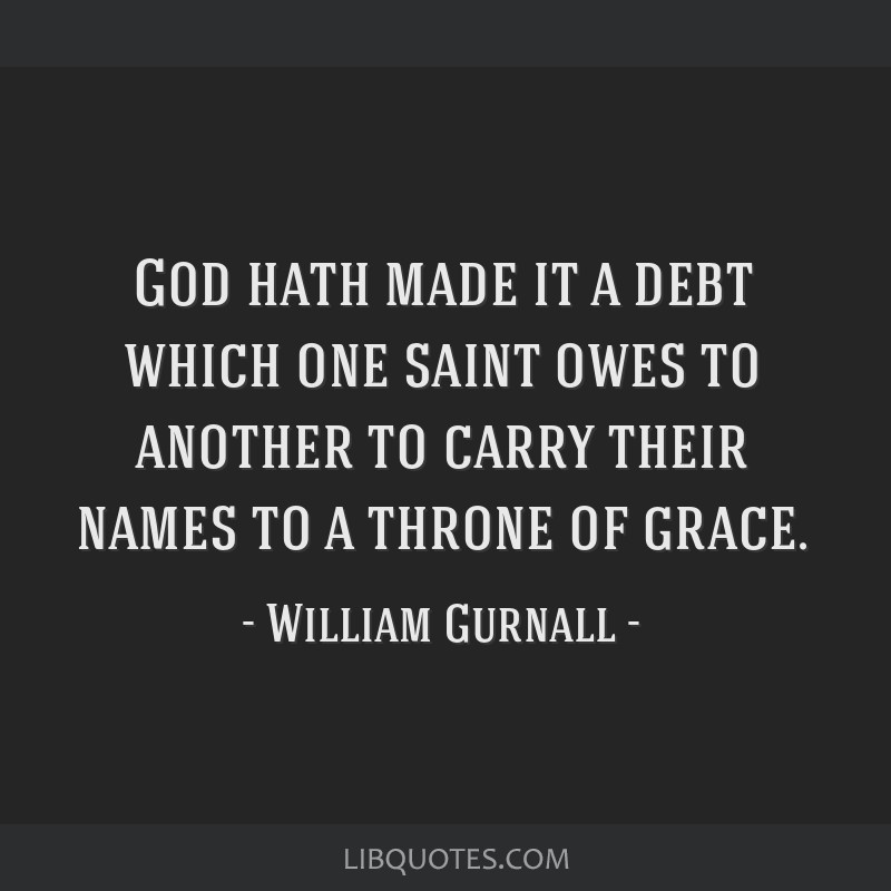 God hath made it a debt which one saint owes to another to carry their names to a throne of grace.