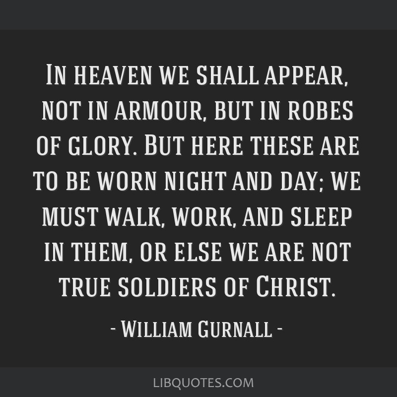 In heaven we shall appear, not in armour, but in robes of glory. But here these are to be worn night and day; we must walk, work, and sleep in them,...