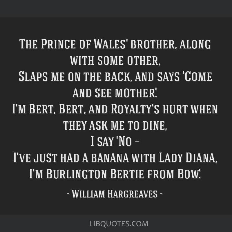 The Prince of Wales' brother, along with some other, Slaps me on the back, and says 'Come and see mother.' I'm Bert, Bert, and Royalty's hurt when...