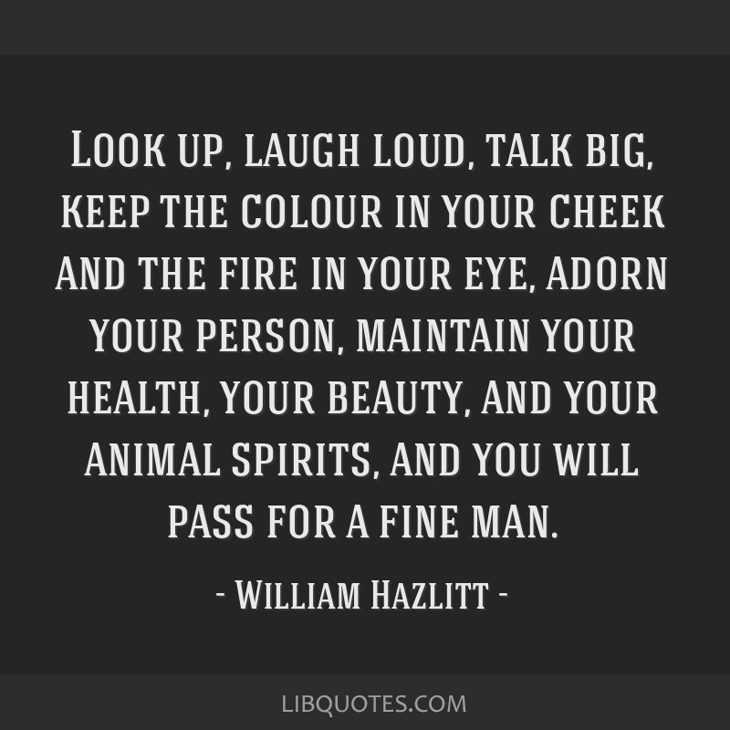 Look up, laugh loud, talk big, keep the colour in your cheek and the fire in your eye, adorn your person, maintain your health, your beauty, and your ...