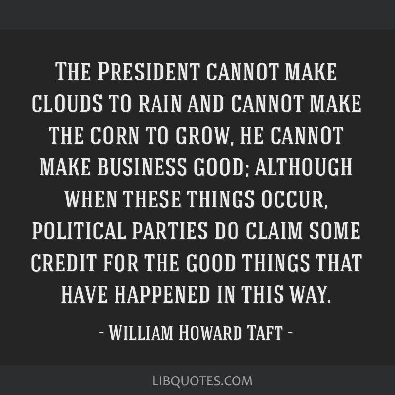 The President cannot make clouds to rain and cannot make the corn to grow, he cannot make business good; although when these things occur, political...