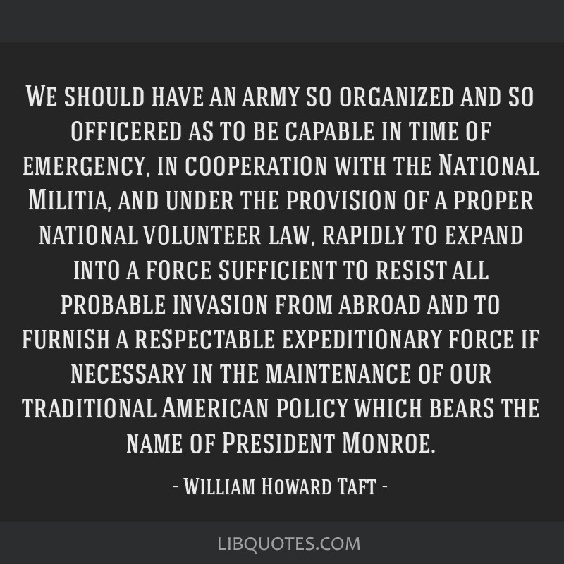 We should have an army so organized and so officered as to be capable in time of emergency, in cooperation with the National Militia, and under the...
