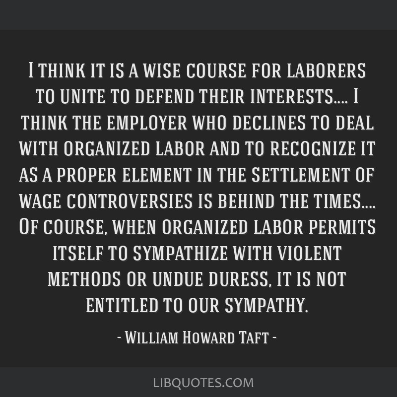 I think it is a wise course for laborers to unite to defend their interests.... I think the employer who declines to deal with organized labor and to ...