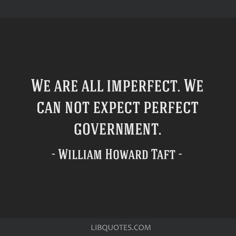 We are all imperfect. We can not expect perfect government.