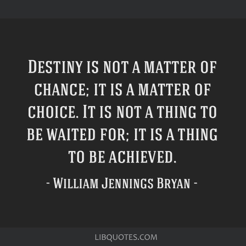 Destiny is not a matter of chance; it is a matter of choice. It is not a thing to be waited for; it is a thing to be achieved.