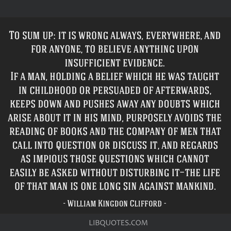 To sum up: it is wrong always, everywhere, and for anyone, to believe anything upon insufficient evidence. If a man, holding a belief which he was...