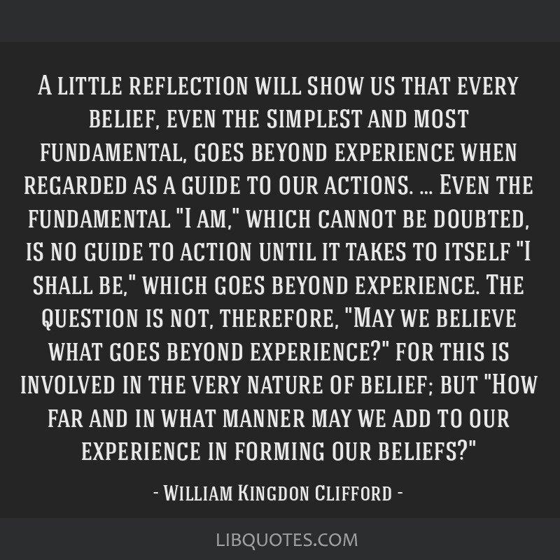 A little reflection will show us that every belief, even the simplest and most fundamental, goes beyond experience when regarded as a guide to our...