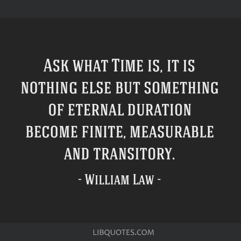 Ask what Time is, it is nothing else but something of eternal duration become finite, measurable and transitory.