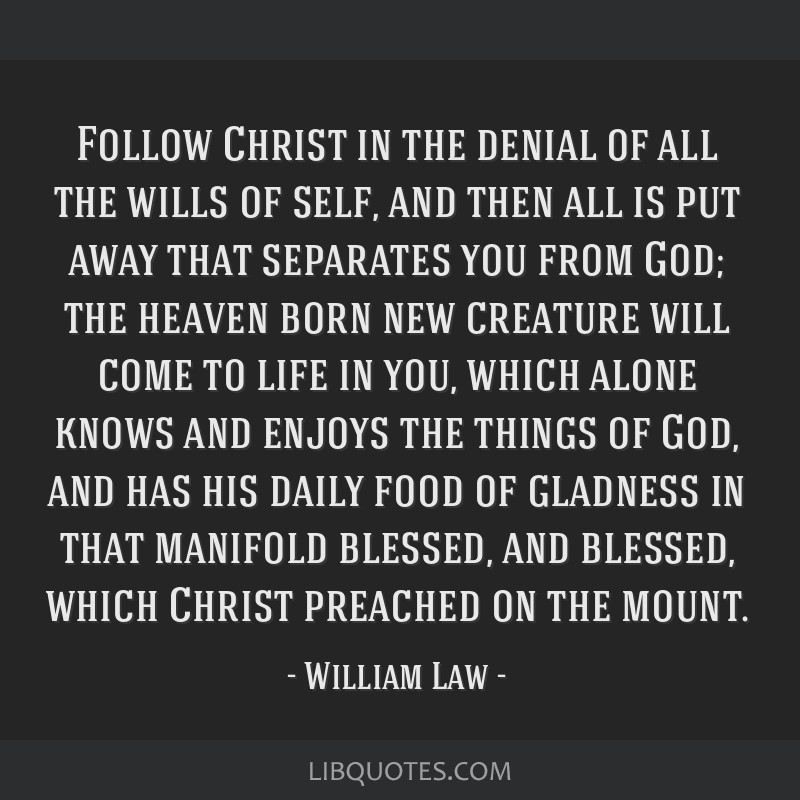 Follow Christ in the denial of all the wills of self, and then all is put away that separates you from God; the heaven born new creature will come to ...
