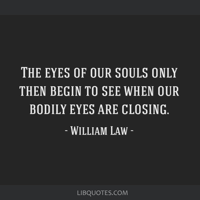 The eyes of our souls only then begin to see when our bodily eyes are closing.