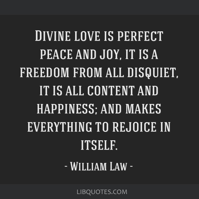 Divine love is perfect peace and joy, it is a freedom from all disquiet, it is all content and happiness; and makes everything to rejoice in itself.