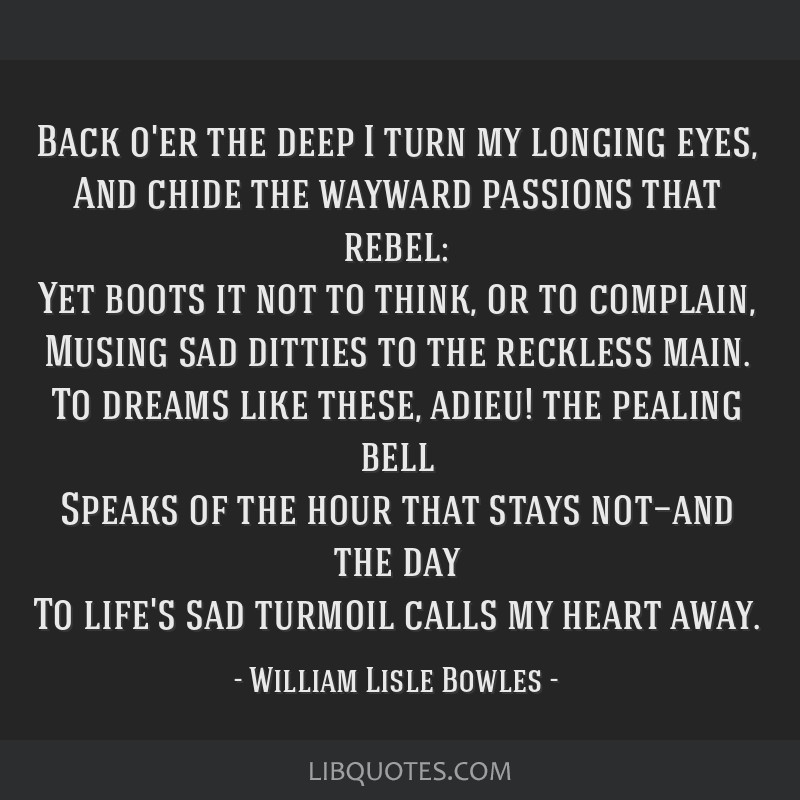 Back o'er the deep I turn my longing eyes, And chide the wayward passions that rebel: Yet boots it not to think, or to complain, Musing sad ditties...