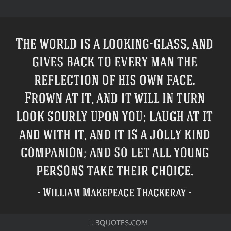 The world is a looking-glass, and gives back to every man the reflection of his own face. Frown at it, and it will in turn look sourly upon you;...