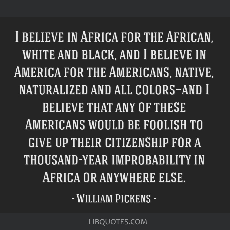 I believe in Africa for the African, white and black, and I believe in America for the Americans, native, naturalized and all colors—and I believe...