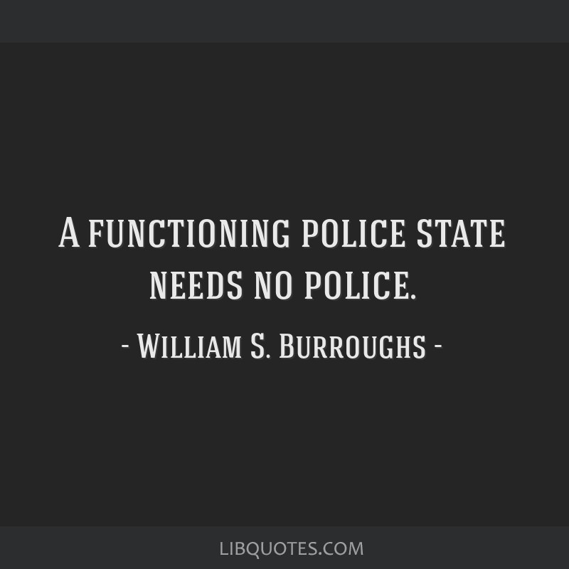 A functioning police state needs no police.