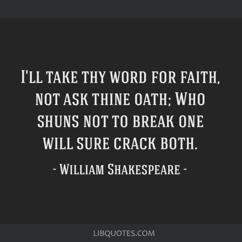 I'll take thy word for faith, not ask thine oath; Who shuns not to break one will sure crack both.