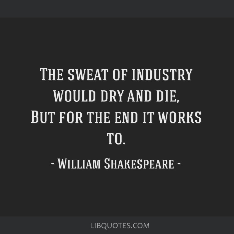 The sweat of industry would dry and die, But for the end it works to.
