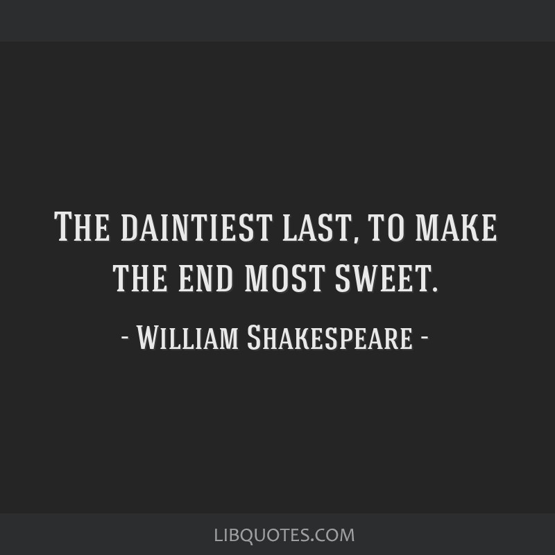 The daintiest last, to make the end most sweet.