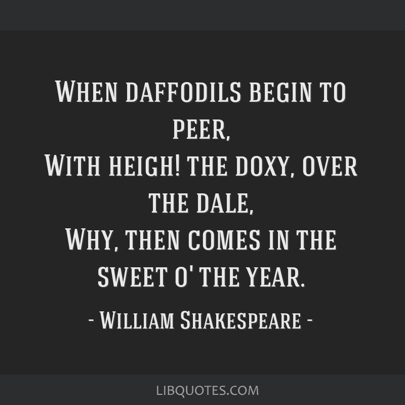 When daffodils begin to peer, With heigh! the doxy, over the dale, Why, then comes in the sweet o' the year.