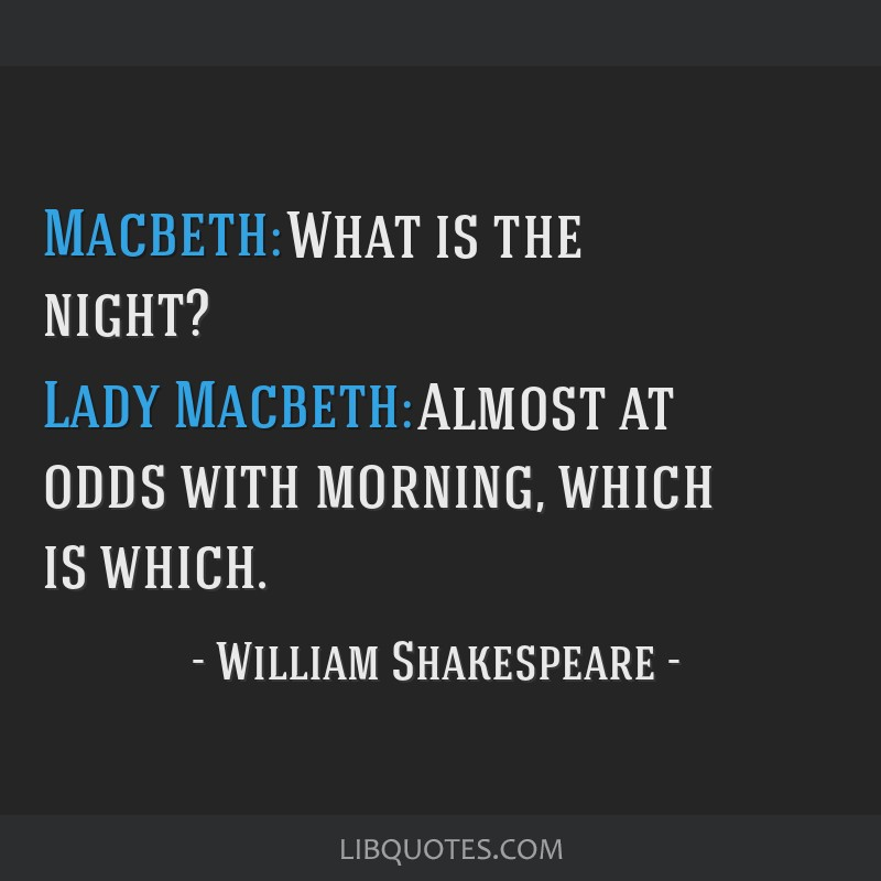 Macbeth: What is the night? Lady Macbeth: Almost at odds with morning, which is which.
