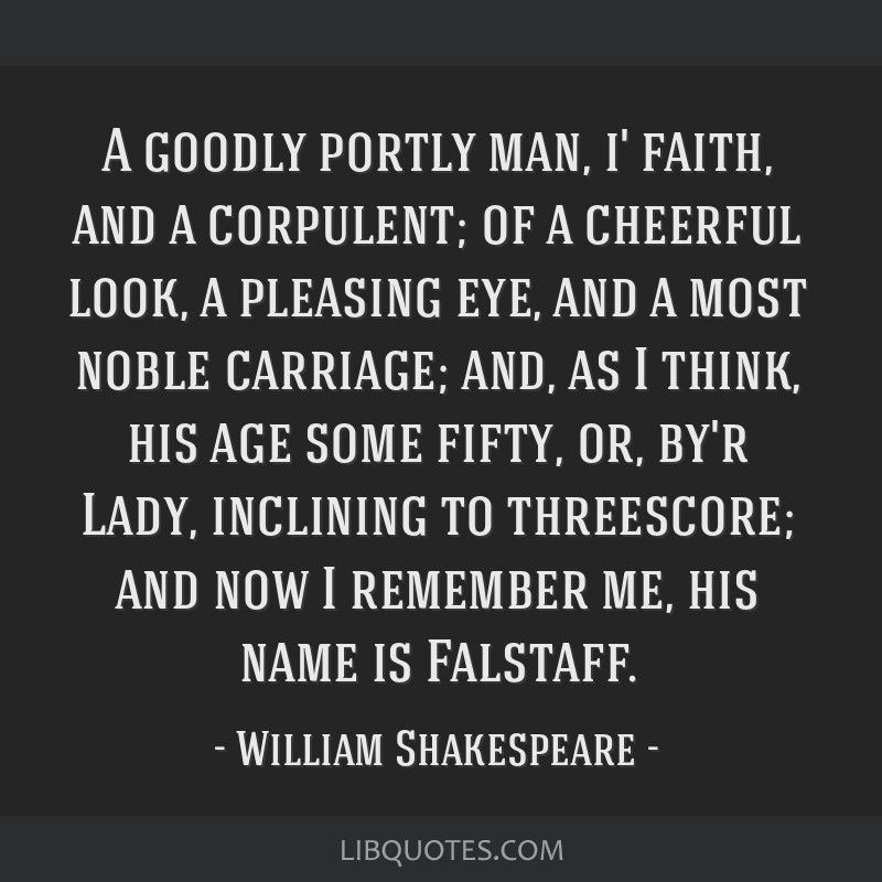 A goodly portly man, i' faith, and a corpulent; of a cheerful look, a pleasing eye, and a most noble carriage; and, as I think, his age some fifty,...