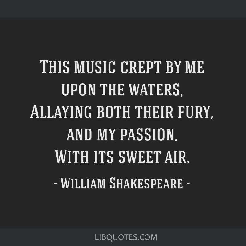 This music crept by me upon the waters, Allaying both their fury, and my passion, With its sweet air.