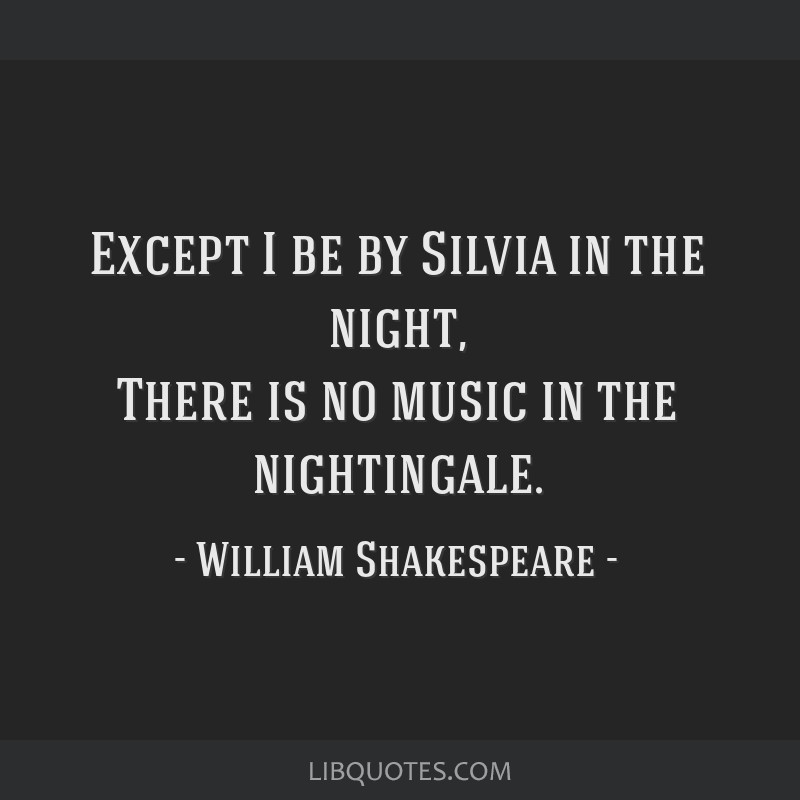 Except I be by Silvia in the night, There is no music in the nightingale.