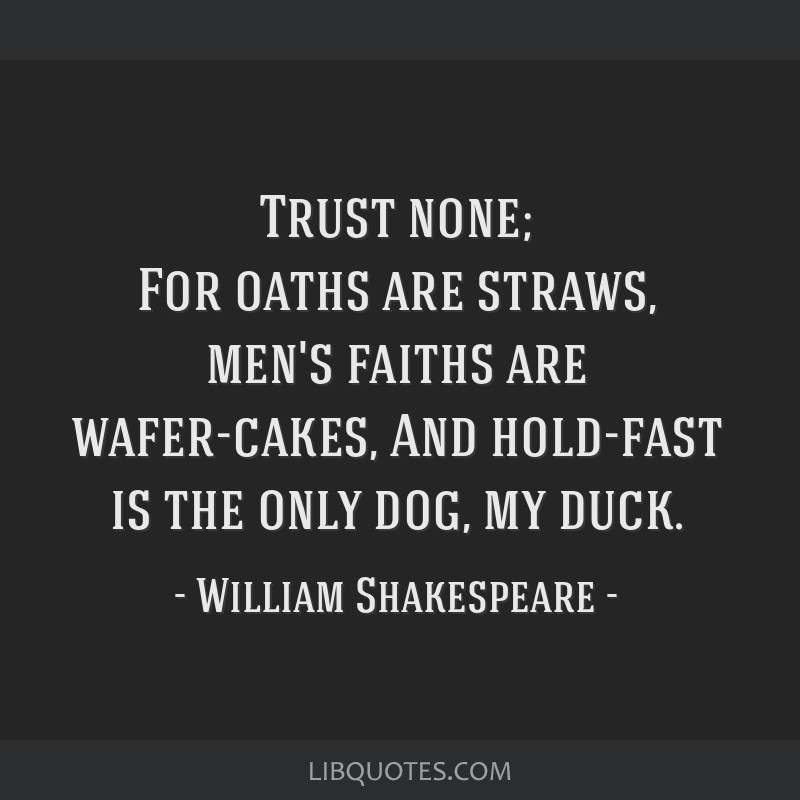 Trust none; For oaths are straws, men's faiths are wafer-cakes, And hold-fast is the only dog, my duck.