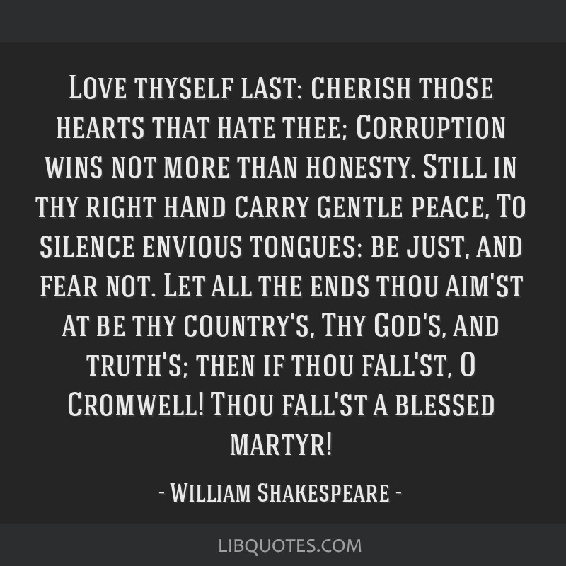 Love thyself last: cherish those hearts that hate thee; Corruption wins not more than honesty. Still in thy right hand carry gentle peace, To silence ...