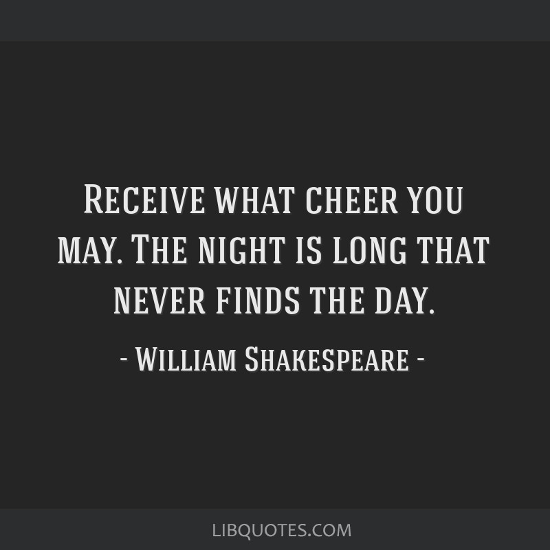 Receive what cheer you may. The night is long that never finds the day.
