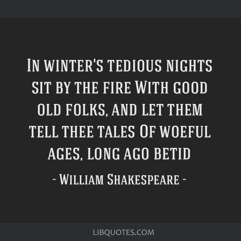 In winter's tedious nights sit by the fire With good old folks, and let them tell thee tales Of woeful ages, long ago betid