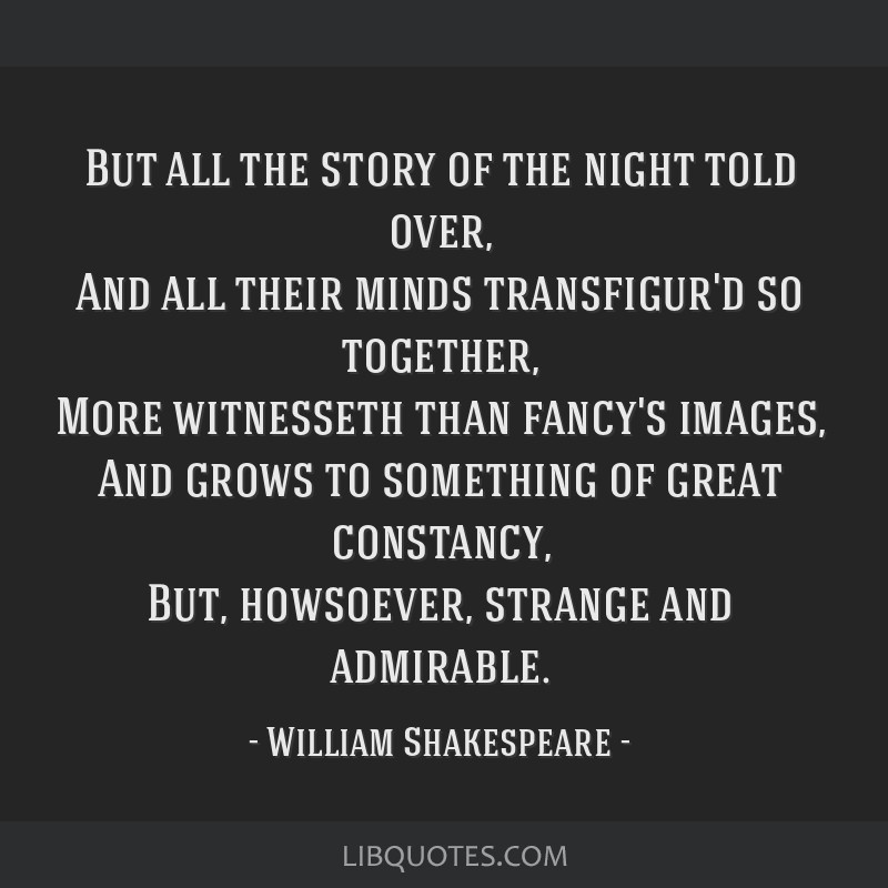 But all the story of the night told over, And all their minds transfigur'd so together, More witnesseth than fancy's images, And grows to something...