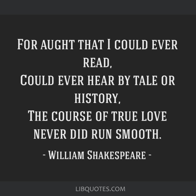 For aught that I could ever read, Could ever hear by tale or history, The course of true love never did run smooth.