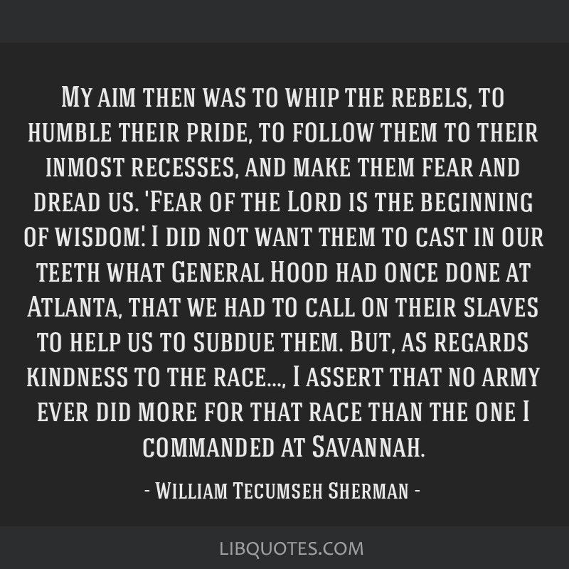My aim then was to whip the rebels, to humble their pride, to follow them to their inmost recesses, and make them fear and dread us. 'Fear of the...