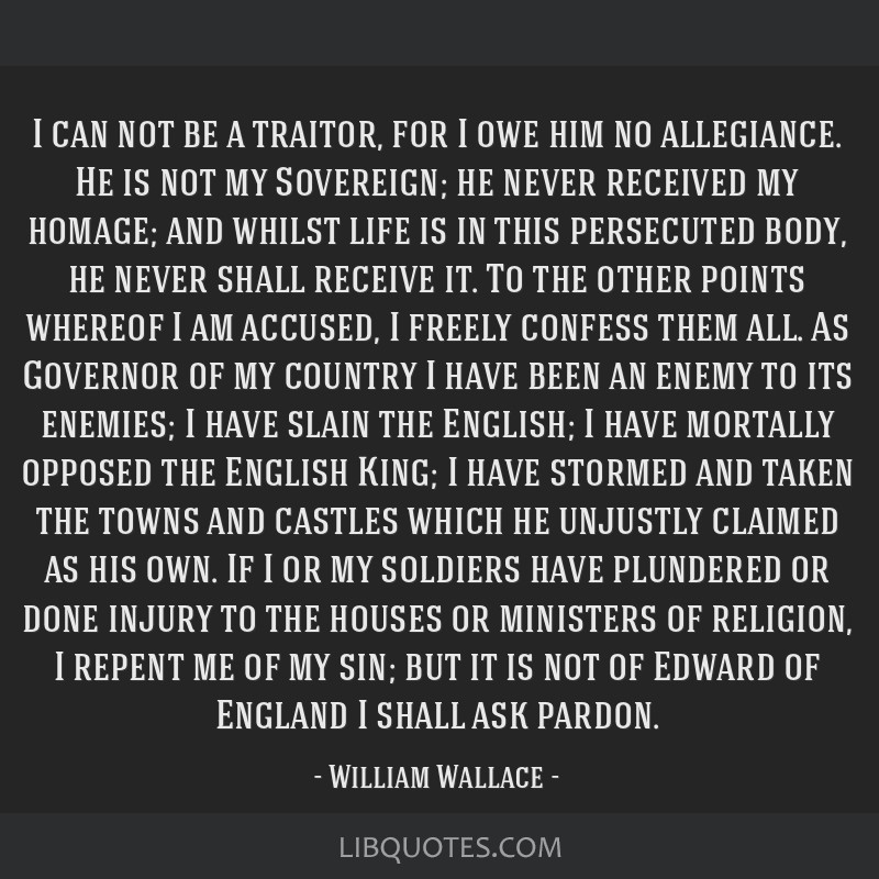 I can not be a traitor, for I owe him no allegiance. He is not my Sovereign; he never received my homage; and whilst life is in this persecuted body, ...