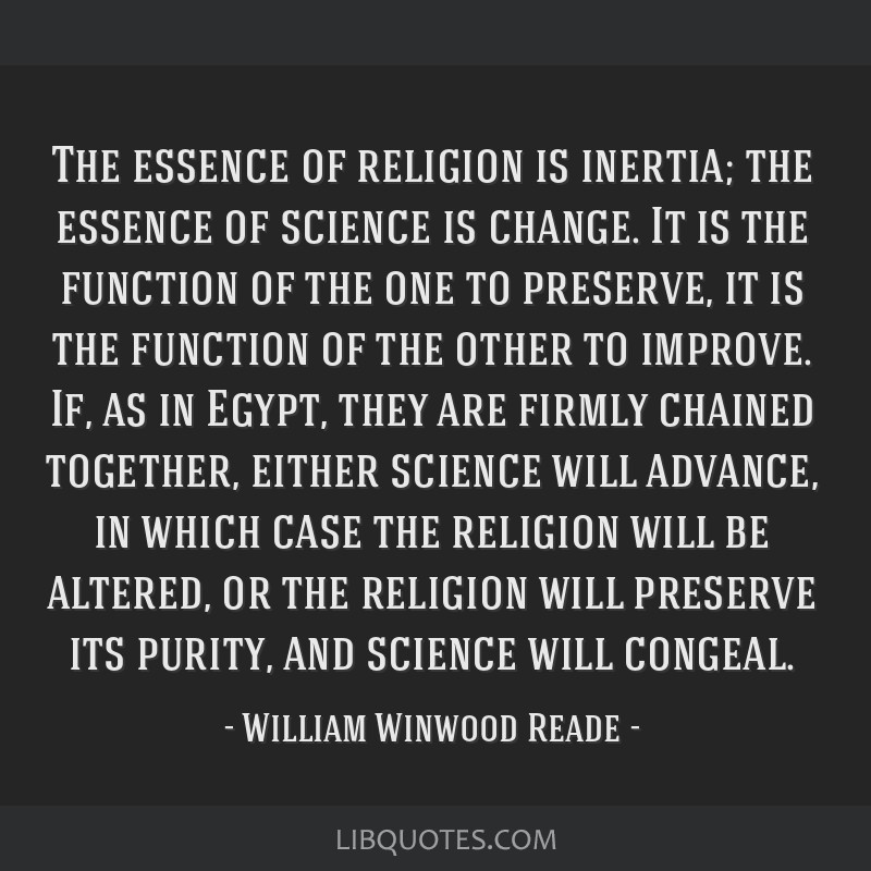 The essence of religion is inertia; the essence of science is change. It is the function of the one to preserve, it is the function of the other to...