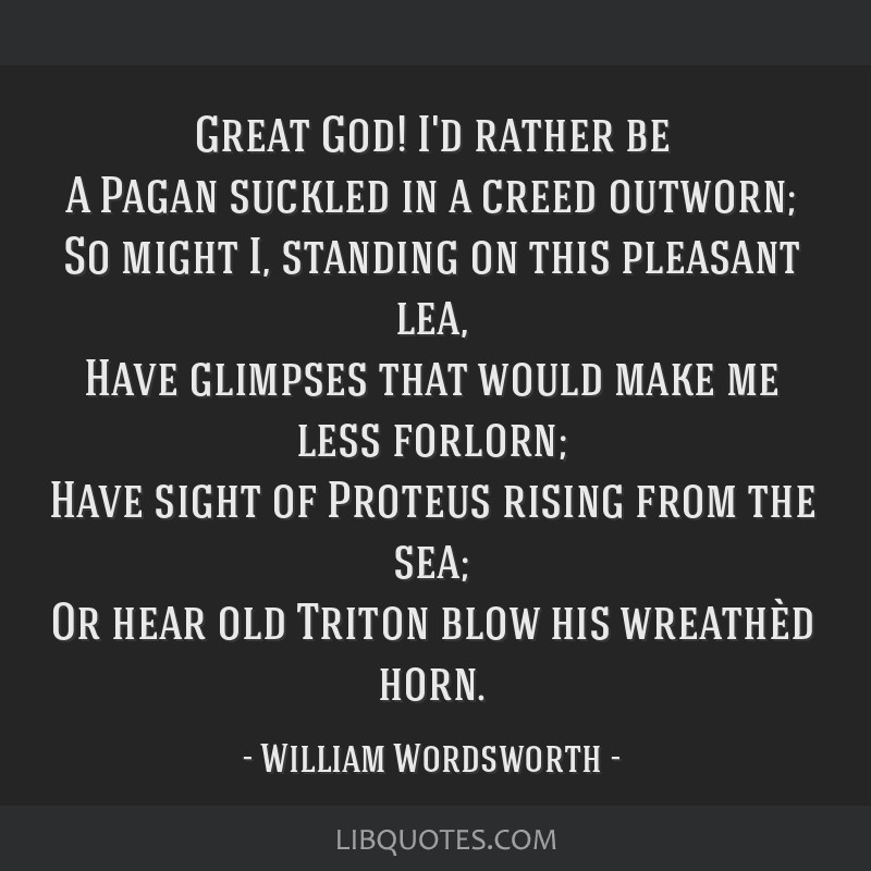 Great God! I'd rather be A Pagan suckled in a creed outworn; So might I, standing on this pleasant lea, Have glimpses that would make me less...