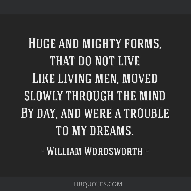 Huge and mighty forms, that do not live Like living men, moved slowly through the mind By day, and were a trouble to my dreams.