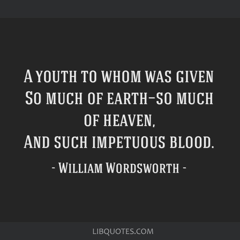 A youth to whom was given So much of earth—so much of heaven, And such impetuous blood.