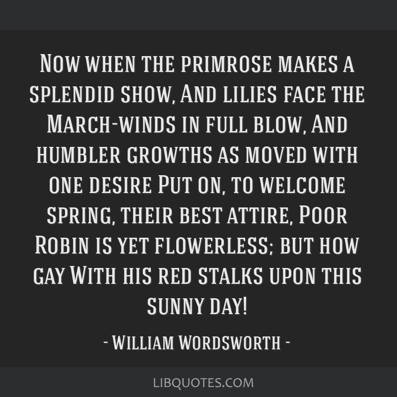 Now when the primrose makes a splendid show, And lilies face the March-winds in full blow, And humbler growths as moved with one desire Put on, to...