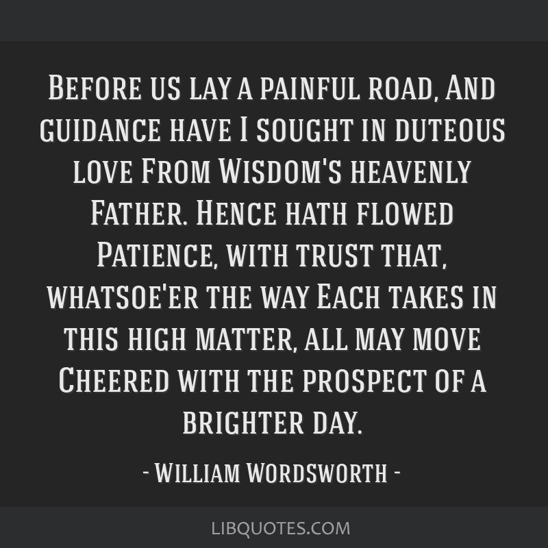 Before us lay a painful road, And guidance have I sought in duteous love From Wisdom's heavenly Father. Hence hath flowed Patience, with trust that,...