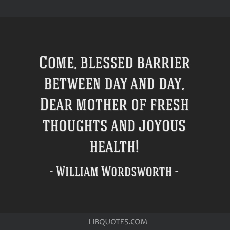 Come, blessed barrier between day and day, Dear mother of fresh thoughts and joyous health!