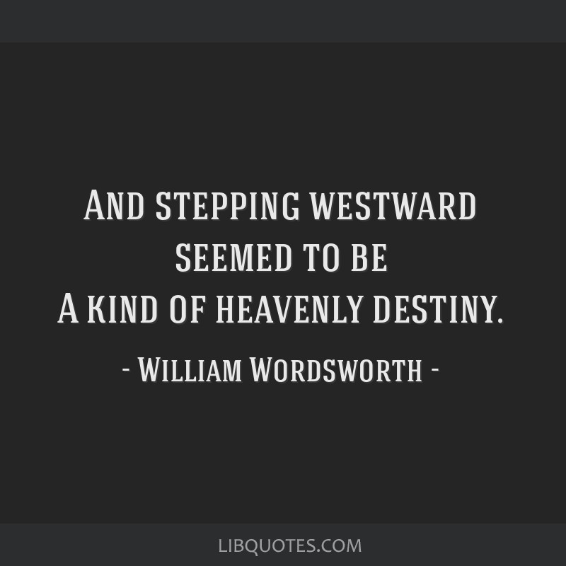 And stepping westward seemed to be A kind of heavenly destiny.