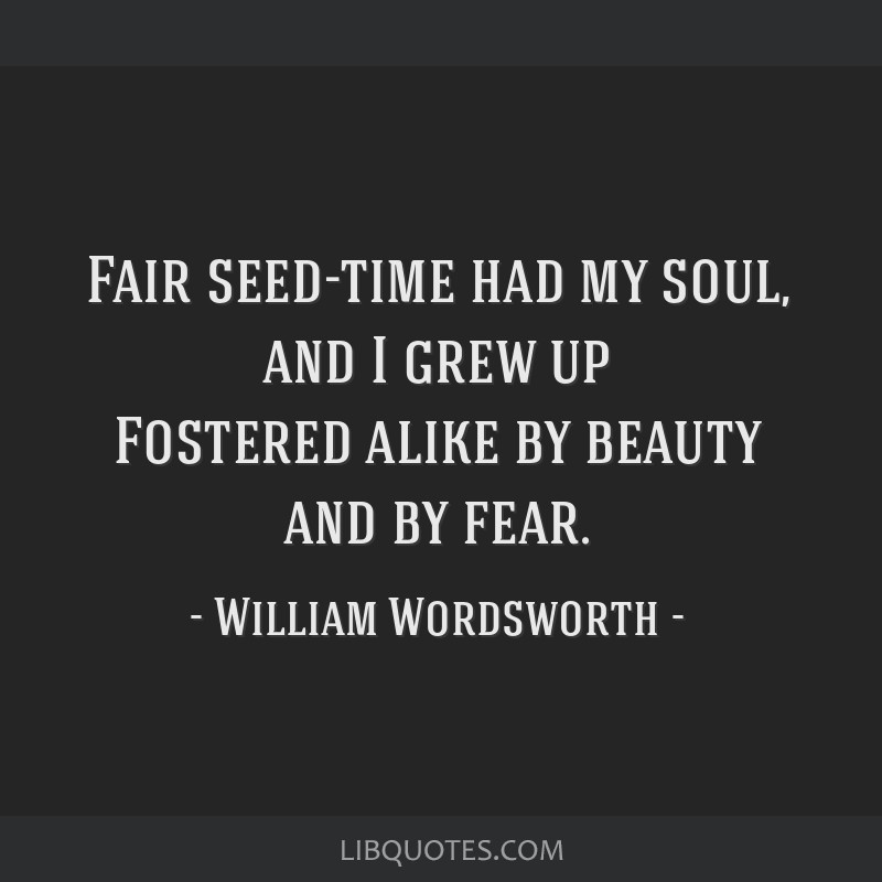 Fair seed-time had my soul, and I grew up Fostered alike by beauty and by fear.